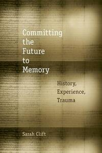 Committing the Future to Memory: History, Experience, Trauma - Sarah Clift - cover