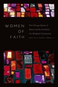 Women of Faith: The Chicago Sisters of Mercy and the Evolution of a Religious Community - Mary Beth Fraser Connolly - cover