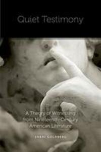 Quiet Testimony: A Theory of Witnessing from Nineteenth-Century American Literature - Shari Goldberg - cover