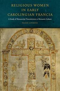 Religious Women in Early Carolingian Francia: A Study of Manuscript Transmission and Monastic Culture - Felice Lifshitz - cover