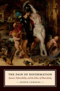 The Pain of Reformation: Spenser, Vulnerability, and the Ethics of Masculinity - Joseph Campana - cover
