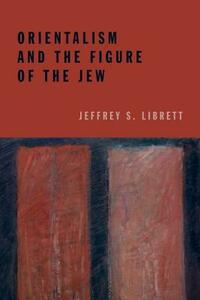 Orientalism and the Figure of the Jew - Jeffrey S. Librett - cover