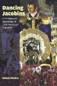 Dancing Jacobins: A Venezuelan Genealogy of Latin American Populism - Rafael Sanchez - cover