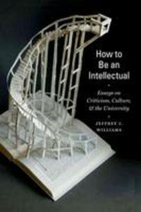 How to Be an Intellectual: Essays on Criticism, Culture, and the University - Jeffrey J. Williams - cover