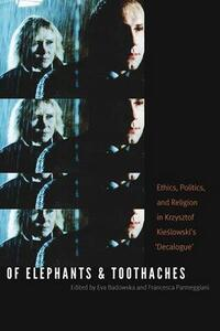 Of Elephants and Toothaches: Ethics, Politics, and Religion in Krzysztof Kieslowski's 'Decalogue' - cover