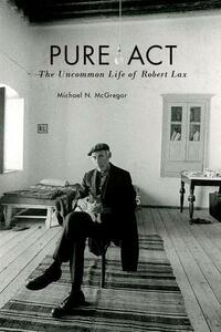 Pure Act: The Uncommon Life of Robert Lax - Michael N. McGregor - cover