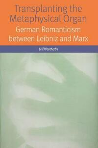Transplanting the Metaphysical Organ: German Romanticism between Leibniz and Marx - Leif Weatherby - cover