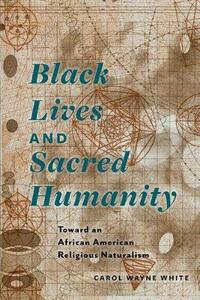 Black Lives and Sacred Humanity: Toward an African American Religious Naturalism - Carol Wayne White - cover