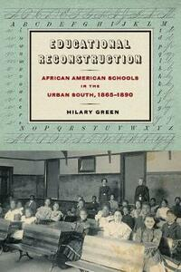 Educational Reconstruction: African American Schools in the Urban South, 1865-1890 - Hilary Green - cover