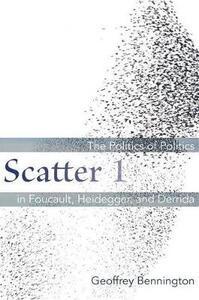 Scatter 1: The Politics of Politics in Foucault, Heidegger, and Derrida - Geoffrey Bennington - cover