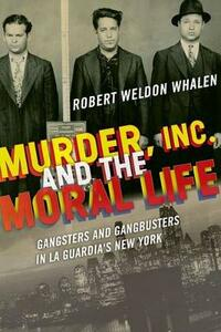 Murder, Inc., and the Moral Life: Gangsters and Gangbusters in La Guardia's New York - Robert Weldon Whalen - cover