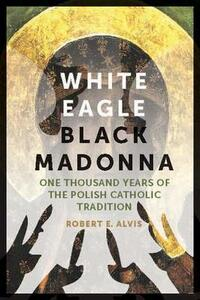 White Eagle, Black Madonna: One Thousand Years of the Polish Catholic Tradition - Robert E. Alvis - cover