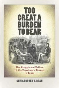 Too Great a Burden to Bear: The Struggle and Failure of the Freedmen's Bureau in Texas - Christopher B. Bean - cover