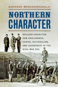 Northern Character: College-Educated New Englanders, Honor, Nationalism, and Leadership in the Civil War Era - Kanisorn Wongsrichanalai - cover