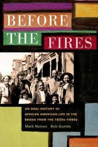 Before the Fires: An Oral History of African American Life in the Bronx from the 1930s to the 1960s - Mark D. Naison,Bob Gumbs - cover