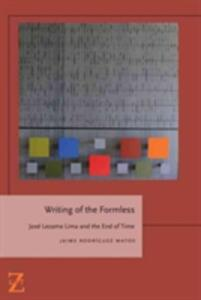 Writing of the Formless: Jose Lezama Lima and the End of Time - Jaime Rodriguez Matos - cover