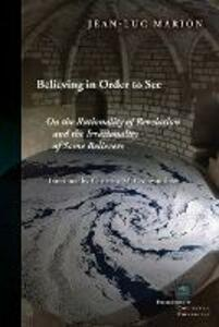 Believing in Order to See: On the Rationality of Revelation and the Irrationality of Some Believers - Jean-Luc Marion - cover