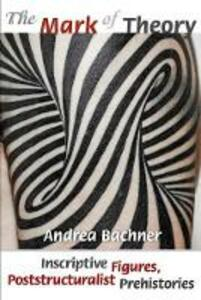 The Mark of Theory: Inscriptive Figures, Poststructuralist Prehistories - Andrea Bachner - cover