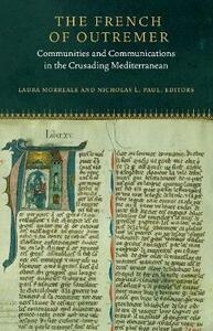 The French of Outremer: Communities and Communications in the Crusading Mediterranean - cover