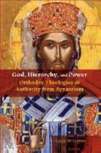 God, Hierarchy, and Power: Orthodox Theologies of Authority from Byzantium - Ashley M. Purpura - cover