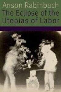 The Eclipse of the Utopias of Labor - Anson Rabinbach - cover