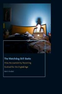 The Watchdog Still Barks: How Accountability Reporting Evolved for the Digital Age - Beth Knobel - cover