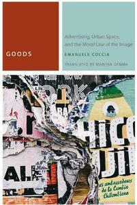 Goods: Advertising, Urban Space, and the Moral Law of the Image - Emanuele Coccia - cover