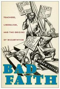 Bad Faith: Teachers, Liberalism, and the Origins of McCarthyism - Andrew Feffer - cover