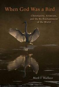 When God Was a Bird: Christianity, Animism, and the Re-Enchantment of the World - Mark I. Wallace - cover
