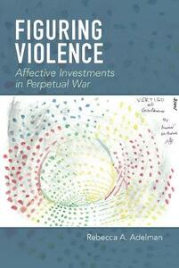 Figuring Violence: Affective Investments in Perpetual War - Rebecca A. Adelman - cover