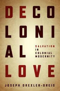 Decolonial Love: Salvation in Colonial Modernity - Joseph Drexler-Dreis - cover