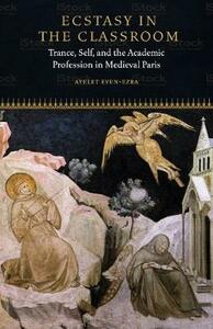 Ecstasy in the Classroom: Trance, Self, and the Academic Profession in Medieval Paris - Ayelet Even-Ezra - cover