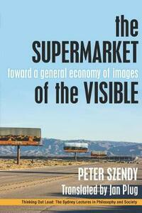 The Supermarket of the Visible: Toward a General Economy of Images - Peter Szendy - cover