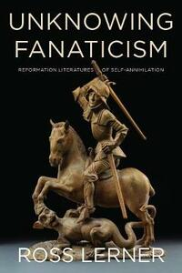 Unknowing Fanaticism: Reformation Literatures of Self-Annihilation - Ross Lerner - cover
