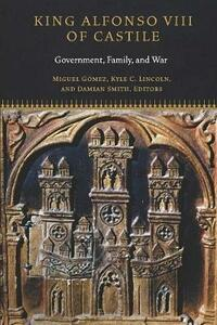 King Alfonso VIII of Castile: Government, Family, and War - cover