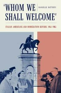 Whom We Shall Welcome: Italian Americans and Immigration Reform, 1945-1965 - Danielle Battisti - cover