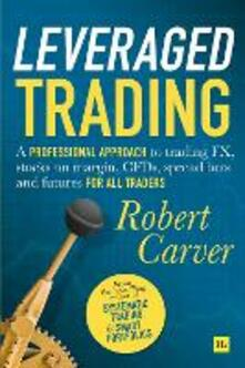 Leveraged Trading: A professional approach to trading FX, stocks on margin, CFDs, spread bets and futures for all traders - Robert Carver - cover