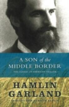 A Son of the Middle Border: The Classic of American Realism - Hamlin Garland - cover