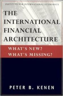The International Financial Architecture - What`s New? What`s Missing? - Peter Kenen - cover