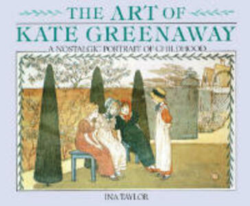 Art of Kate Greenaway, The: A Nostalgic Portrait of Childhood - Ina Taylor - cover