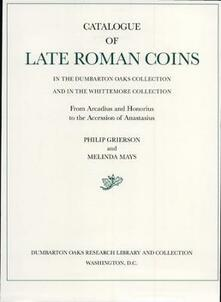 Catalogue of Late Roman Coins in the Dumbarton Oaks Collection and in the Whittemore Collection: From Arcadius and Honorius to the Accession of Ana - Philip Grierson,Melinda Mays - cover