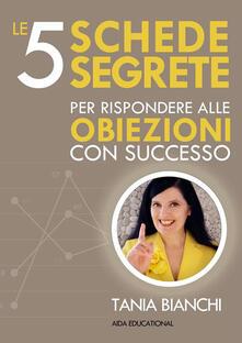Le 5 schede segrete per rispondere alle obiezioni con successo - Tania Bianchi - ebook