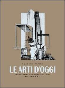 Le arti d'oggi. Architettura e arti decorative in Europa - Roberto Papini - copertina