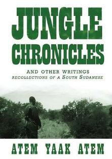 Jungle Chronicles and Other Writings: Recollections of a South Sudanese - Atem Yaak Atem - cover
