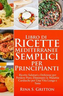 Libro di Ricette Mediterranee Semplici per Principianti - Rina S. Gritton - ebook