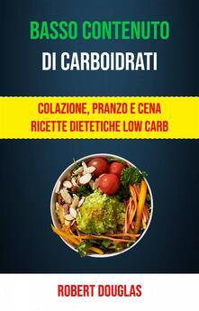 Basso Contenuto Di Carboidrati: Colazione, Pranzo E Cena Ricette Dietetiche Low Carb - Robert Douglas - ebook