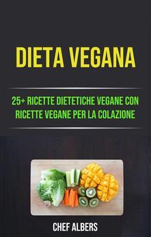 Dieta Vegana: 25+ Ricette Dietetiche Vegane Con Ricette Vegane Per La Colazione - Chef Albers - ebook