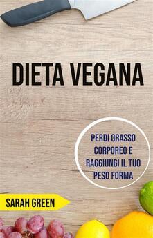 Dieta Vegana: Perdi Grasso Corporeo E Raggiungi Il Tuo Peso Forma - Sarah Green - ebook