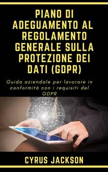 Piano Di Adeguamento Al  Regolamento Generale Sulla Protezione Dei Dati (Gdpr) - Cyrus Jackson - ebook