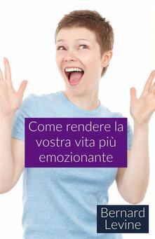 Come Rendere La Vostra Vita Più Emozionante - Bernard Levine - ebook
